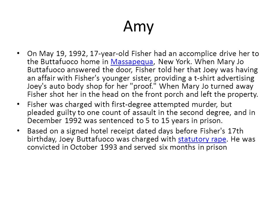 Amy On May 19, 1992, 17-year-old Fisher had an accomplice drive her to the Buttafuoco home in Massapequa, New York.