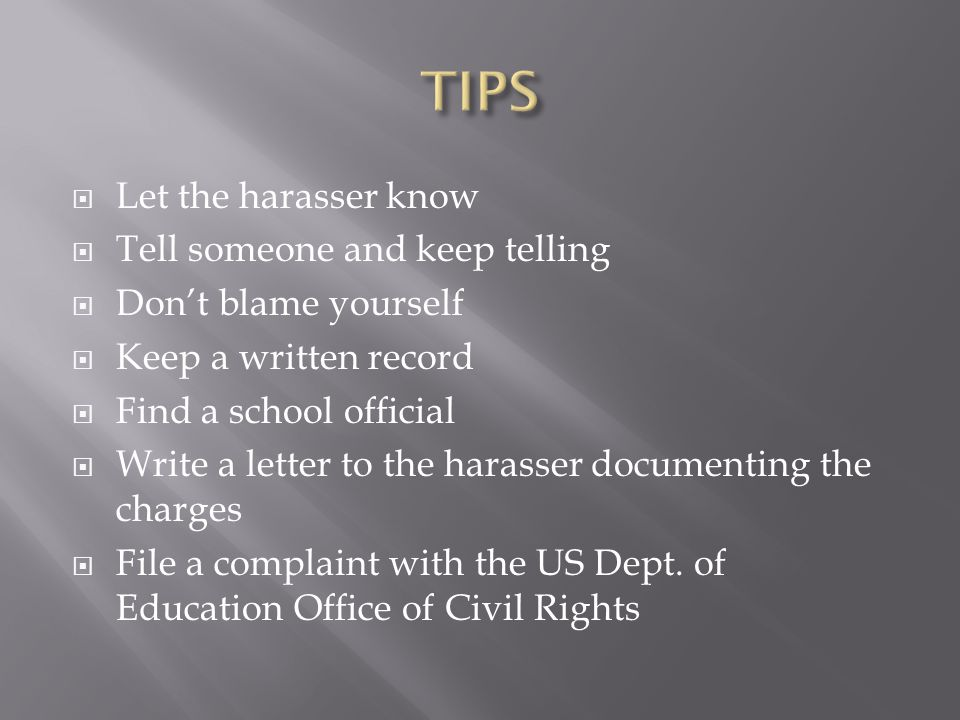  Let the harasser know  Tell someone and keep telling  Don't blame yourself  Keep a written record  Find a school official  Write a letter to the harasser documenting the charges  File a complaint with the US Dept.
