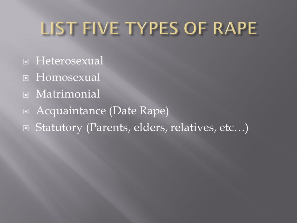  Heterosexual  Homosexual  Matrimonial  Acquaintance (Date Rape)  Statutory (Parents, elders, relatives, etc…)