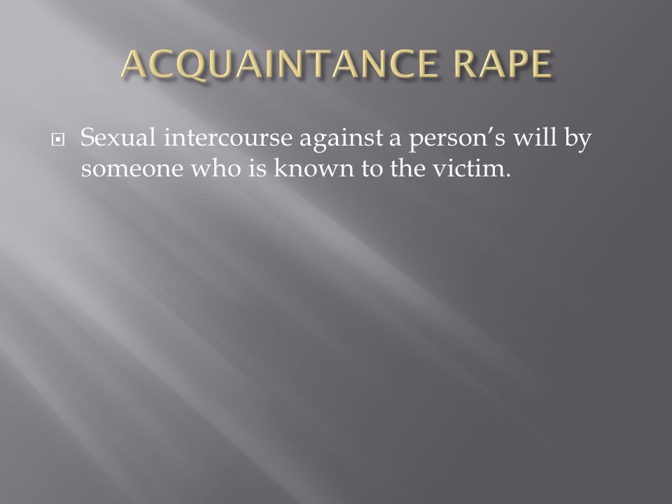  Sexual intercourse against a person's will by someone who is known to the victim.