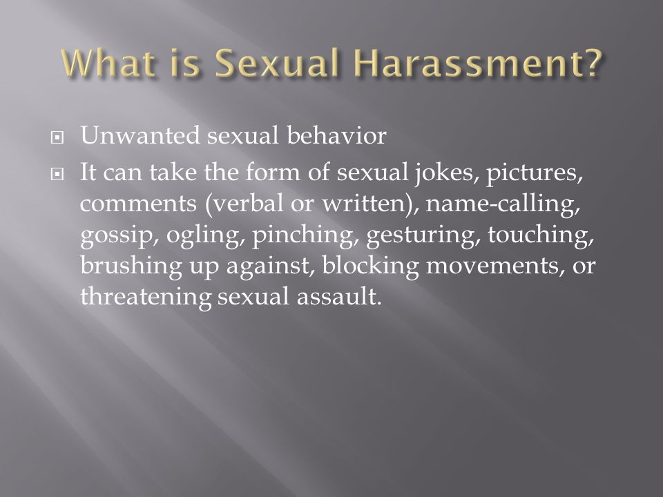  Unwanted sexual behavior  It can take the form of sexual jokes, pictures, comments (verbal or written), name-calling, gossip, ogling, pinching, gesturing, touching, brushing up against, blocking movements, or threatening sexual assault.