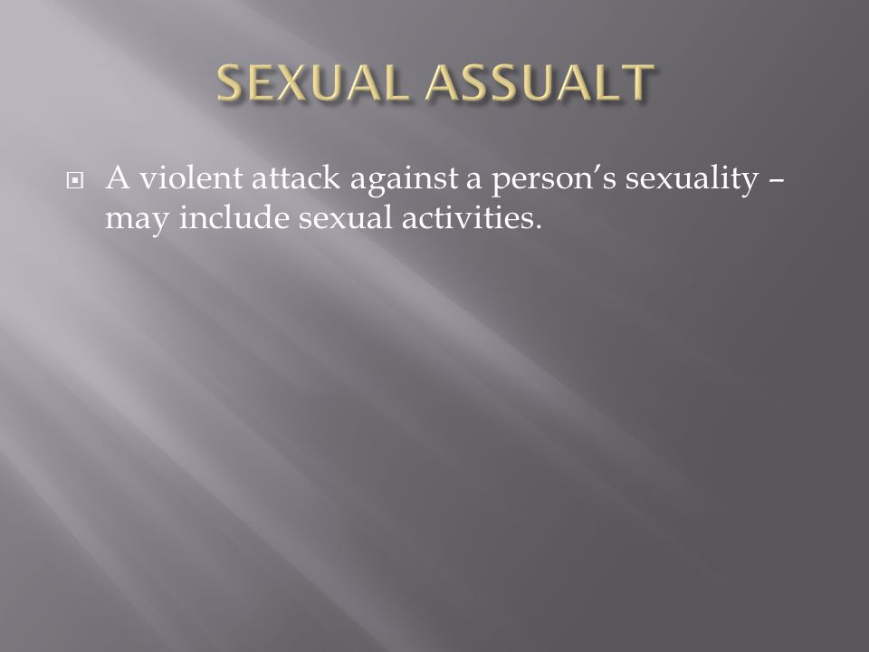  A violent attack against a person's sexuality – may include sexual activities.