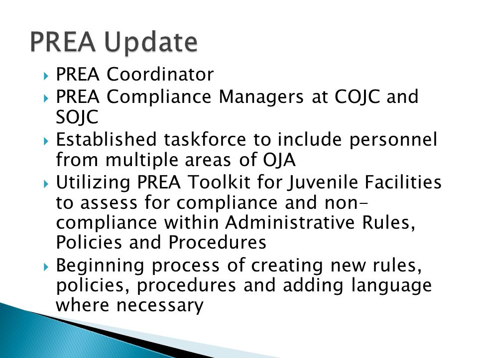  PREA Coordinator  PREA Compliance Managers at COJC and SOJC  Established taskforce to include personnel from multiple areas of OJA  Utilizing PREA Toolkit for Juvenile Facilities to assess for compliance and non- compliance within Administrative Rules, Policies and Procedures  Beginning process of creating new rules, policies, procedures and adding language where necessary