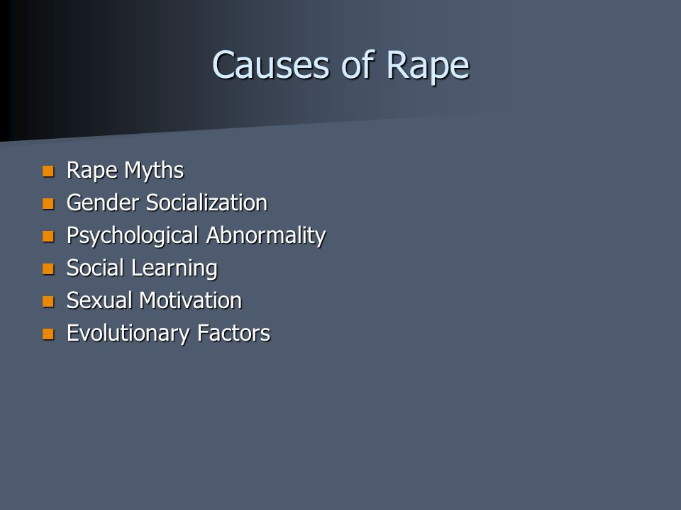 Causes of Rape Rape Myths Rape Myths Gender Socialization Gender Socialization Psychological Abnormality Psychological Abnormality Social Learning Social Learning Sexual Motivation Sexual Motivation Evolutionary Factors Evolutionary Factors