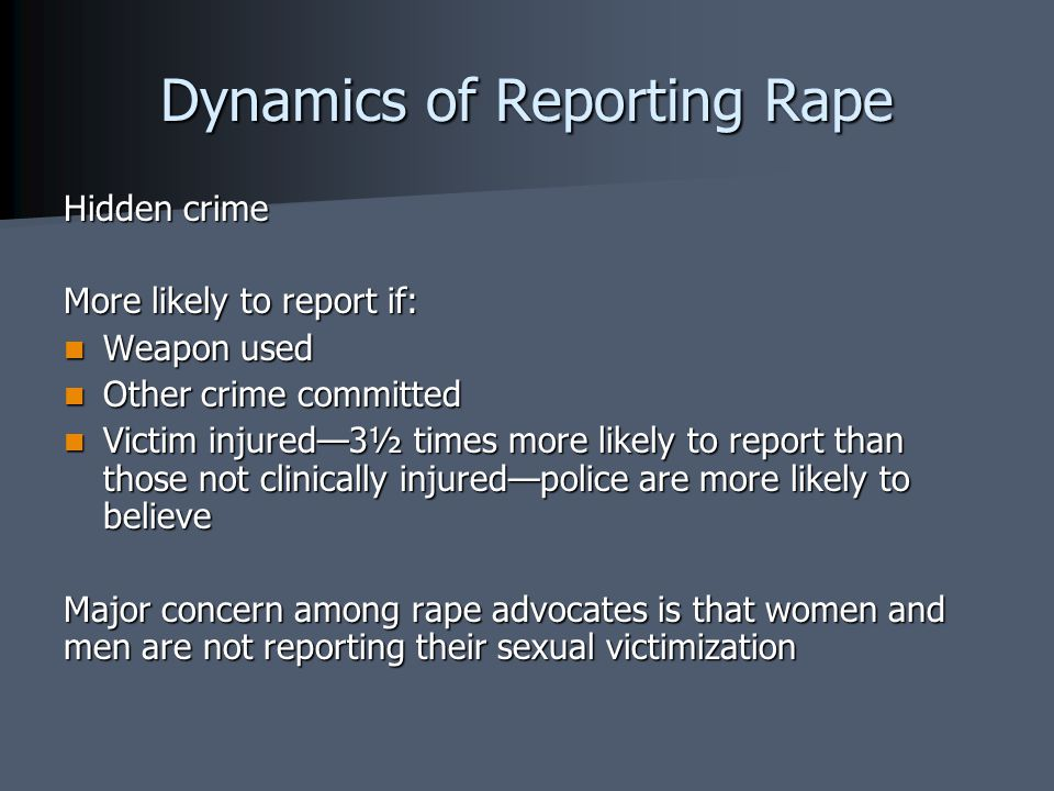 Dynamics of Reporting Rape Hidden crime More likely to report if: Weapon used Weapon used Other crime committed Other crime committed Victim injured—3½ times more likely to report than those not clinically injured—police are more likely to believe Victim injured—3½ times more likely to report than those not clinically injured—police are more likely to believe Major concern among rape advocates is that women and men are not reporting their sexual victimization