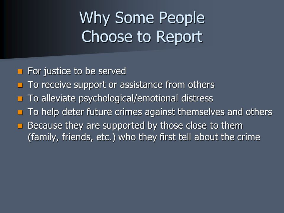 Why Some People Choose to Report For justice to be served For justice to be served To receive support or assistance from others To receive support or assistance from others To alleviate psychological/emotional distress To alleviate psychological/emotional distress To help deter future crimes against themselves and others To help deter future crimes against themselves and others Because they are supported by those close to them (family, friends, etc.) who they first tell about the crime Because they are supported by those close to them (family, friends, etc.) who they first tell about the crime