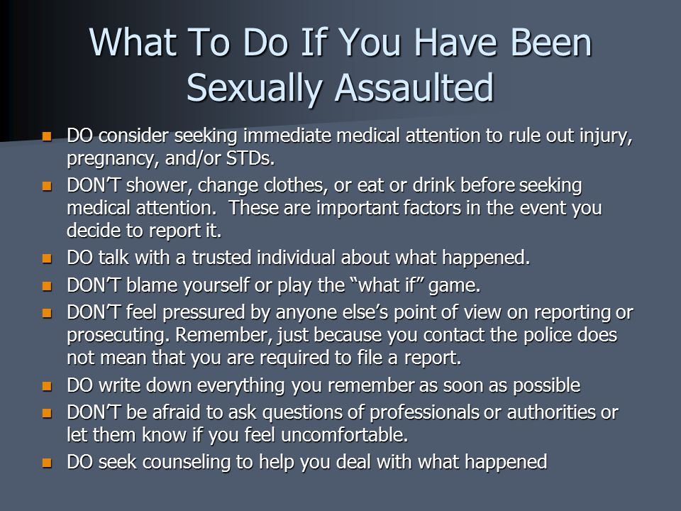 What To Do If You Have Been Sexually Assaulted DO consider seeking immediate medical attention to rule out injury, pregnancy, and/or STDs.