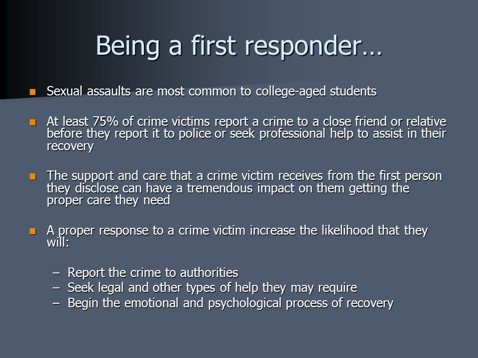 Being a first responder… Sexual assaults are most common to college-aged students Sexual assaults are most common to college-aged students At least 75% of crime victims report a crime to a close friend or relative before they report it to police or seek professional help to assist in their recovery At least 75% of crime victims report a crime to a close friend or relative before they report it to police or seek professional help to assist in their recovery The support and care that a crime victim receives from the first person they disclose can have a tremendous impact on them getting the proper care they need The support and care that a crime victim receives from the first person they disclose can have a tremendous impact on them getting the proper care they need A proper response to a crime victim increase the likelihood that they will: A proper response to a crime victim increase the likelihood that they will: –Report the crime to authorities –Seek legal and other types of help they may require –Begin the emotional and psychological process of recovery