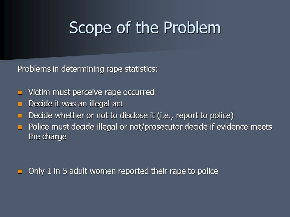 Scope of the Problem Problems in determining rape statistics: Victim must perceive rape occurred Victim must perceive rape occurred Decide it was an illegal act Decide it was an illegal act Decide whether or not to disclose it (i.e., report to police) Decide whether or not to disclose it (i.e., report to police) Police must decide illegal or not/prosecutor decide if evidence meets the charge Police must decide illegal or not/prosecutor decide if evidence meets the charge Only 1 in 5 adult women reported their rape to police Only 1 in 5 adult women reported their rape to police