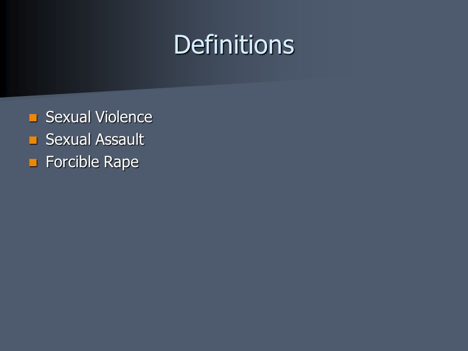 Sexual Violence All states have legislative statutes that define rape and sexual assault WHO defines sexual violence: Any sexual act, attempt to obtain a sexual act, unwanted sexual comments or advances, or acts to traffic, or otherwise directed, against a person's sexuality using coercion, by any person regardless of their relationship to the victim, in any setting, including but not limited to home and work Includes: Attempted or completed rape Attempted or completed rape Sexual coercion and harassment Sexual coercion and harassment Sexual contact with force or threat of force Sexual contact with force or threat of force Threat of rape Threat of rape