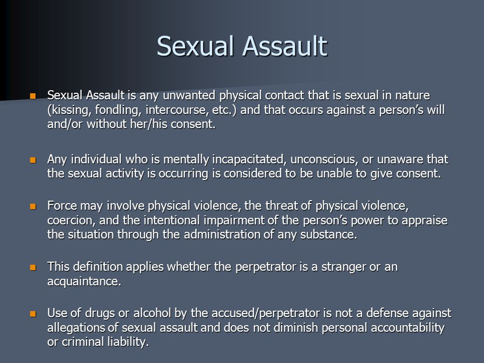 Sexual Assault Sexual Assault is any unwanted physical contact that is sexual in nature (kissing, fondling, intercourse, etc.) and that occurs against a person's will and/or without her/his consent.