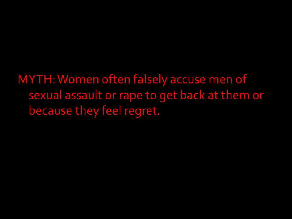 MYTH: Women often falsely accuse men of sexual assault or rape to get back at them or because they feel regret.