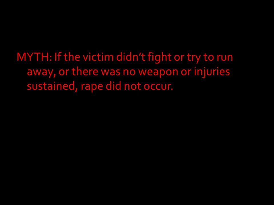MYTH: If the victim didn't fight or try to run away, or there was no weapon or injuries sustained, rape did not occur.