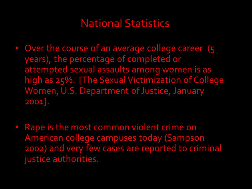 National Statistics Over the course of an average college career (5 years), the percentage of completed or attempted sexual assaults among women is as high as 25%.