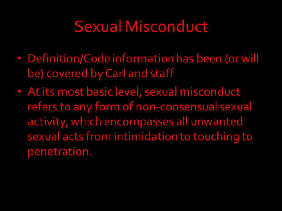 Sexual Misconduct Definition/Code information has been (or will be) covered by Carl and staff At its most basic level, sexual misconduct refers to any form of non-consensual sexual activity, which encompasses all unwanted sexual acts from intimidation to touching to penetration.