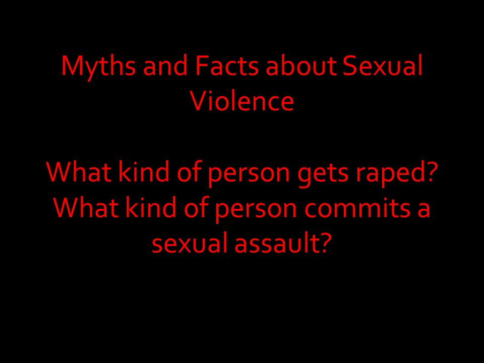 Myths and Facts about Sexual Violence What kind of person gets raped.