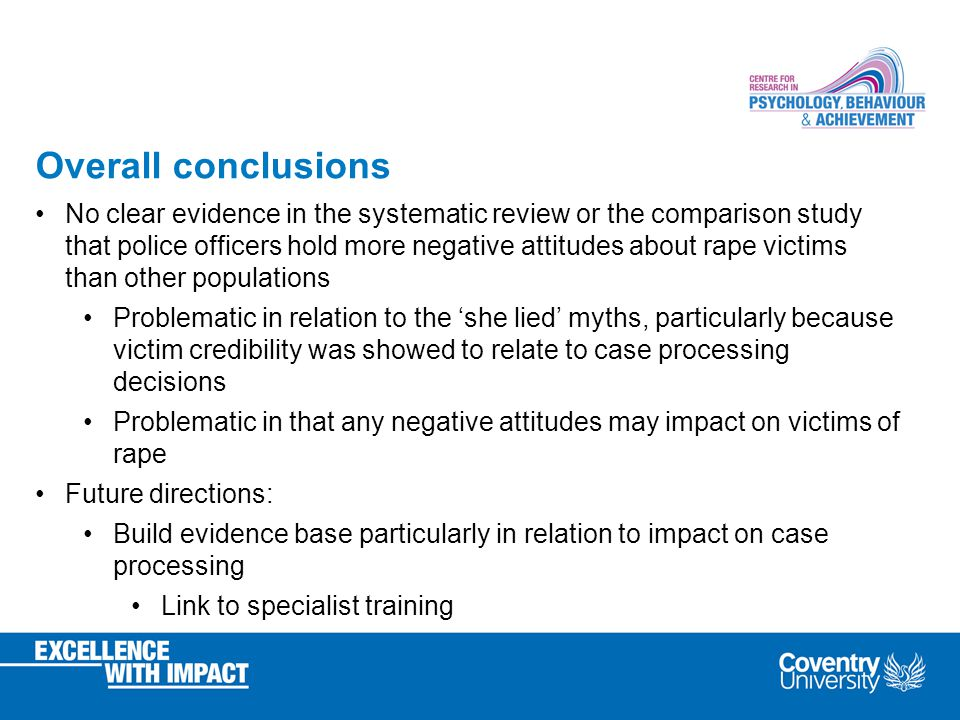 Overall conclusions No clear evidence in the systematic review or the comparison study that police officers hold more negative attitudes about rape victims than other populations Problematic in relation to the 'she lied' myths, particularly because victim credibility was showed to relate to case processing decisions Problematic in that any negative attitudes may impact on victims of rape Future directions: Build evidence base particularly in relation to impact on case processing Link to specialist training