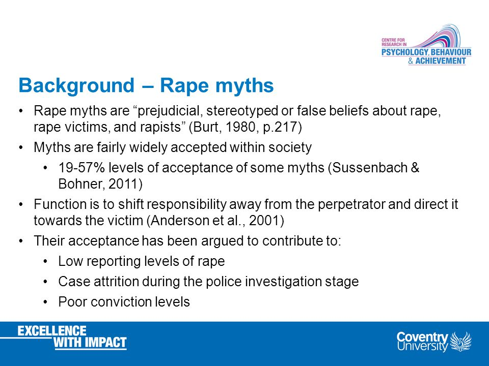 Background – Rape myths Rape myths are prejudicial, stereotyped or false beliefs about rape, rape victims, and rapists (Burt, 1980, p.217) Myths are fairly widely accepted within society 19-57% levels of acceptance of some myths (Sussenbach & Bohner, 2011) Function is to shift responsibility away from the perpetrator and direct it towards the victim (Anderson et al., 2001) Their acceptance has been argued to contribute to: Low reporting levels of rape Case attrition during the police investigation stage Poor conviction levels