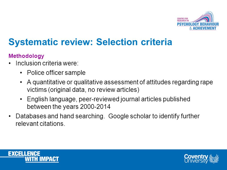 Systematic review: Selection criteria Methodology Inclusion criteria were: Police officer sample A quantitative or qualitative assessment of attitudes regarding rape victims (original data, no review articles) English language, peer-reviewed journal articles published between the years Databases and hand searching.