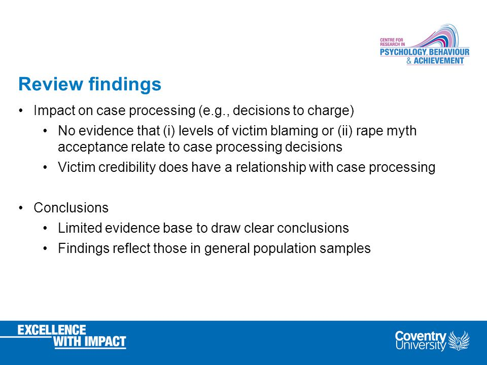 Review findings Impact on case processing (e.g., decisions to charge) No evidence that (i) levels of victim blaming or (ii) rape myth acceptance relate to case processing decisions Victim credibility does have a relationship with case processing Conclusions Limited evidence base to draw clear conclusions Findings reflect those in general population samples
