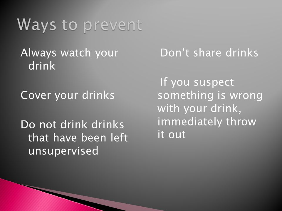Always watch your drink Cover your drinks Do not drink drinks that have been left unsupervised Don't share drinks If you suspect something is wrong wi