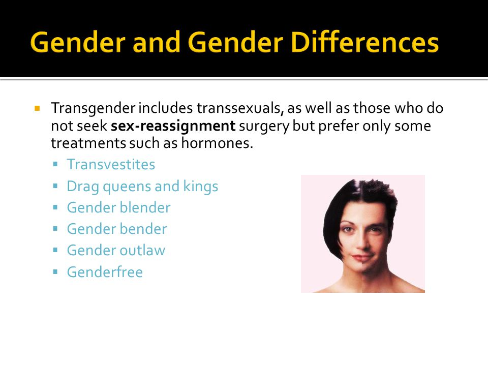  Transgender includes transsexuals, as well as those who do not seek sex-reassignment surgery but prefer only some treatments such as hormones.