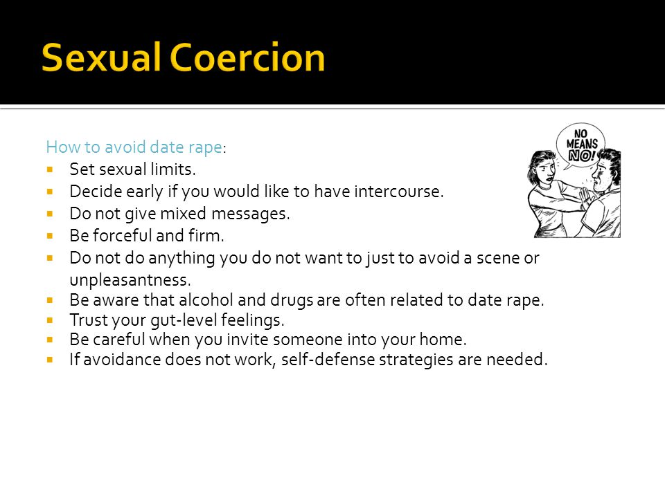 How to avoid date rape:  Set sexual limits.  Decide early if you would like to have intercourse.