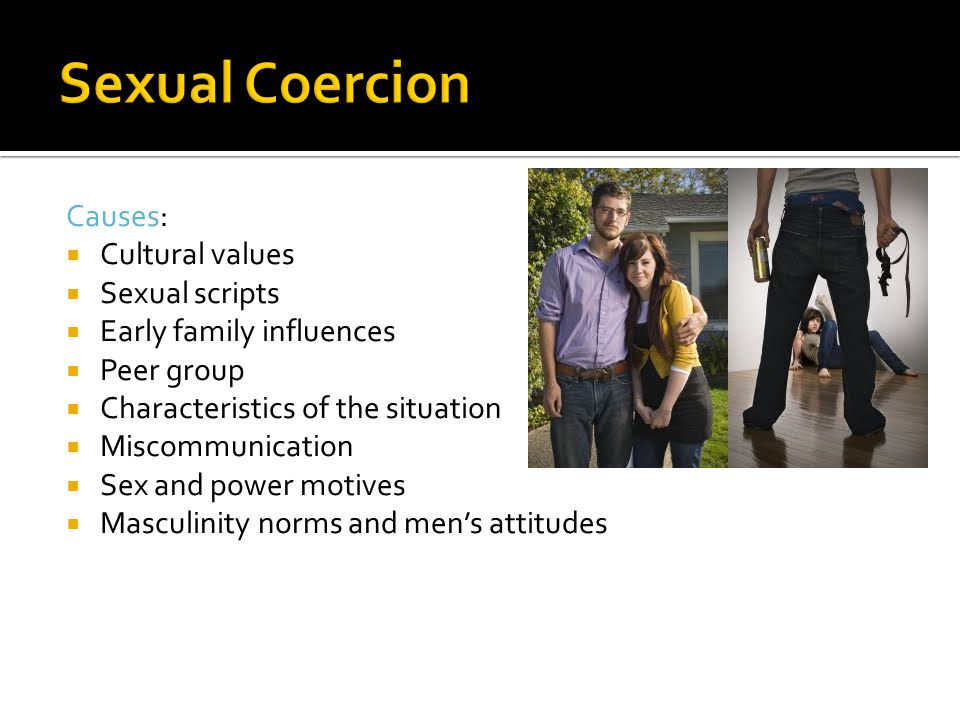 Causes:  Cultural values  Sexual scripts  Early family influences  Peer group  Characteristics of the situation  Miscommunication  Sex and power motives  Masculinity norms and men's attitudes