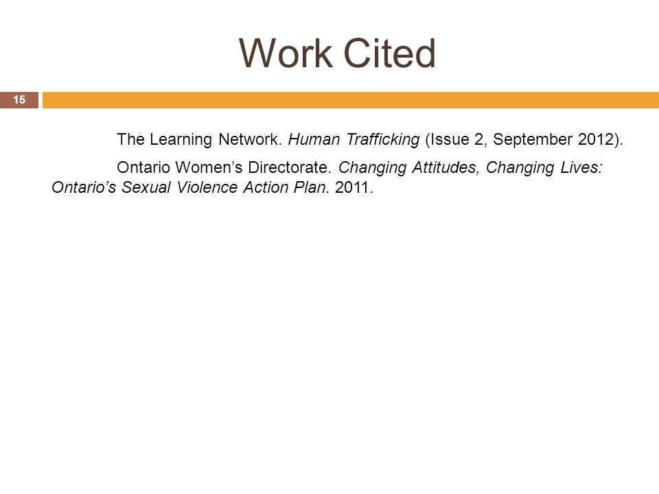 Work Cited The Learning Network. Human Trafficking (Issue 2, September 2012). Ontario Women's Directorate. Changing Attitudes, Changing Lives: Ontario