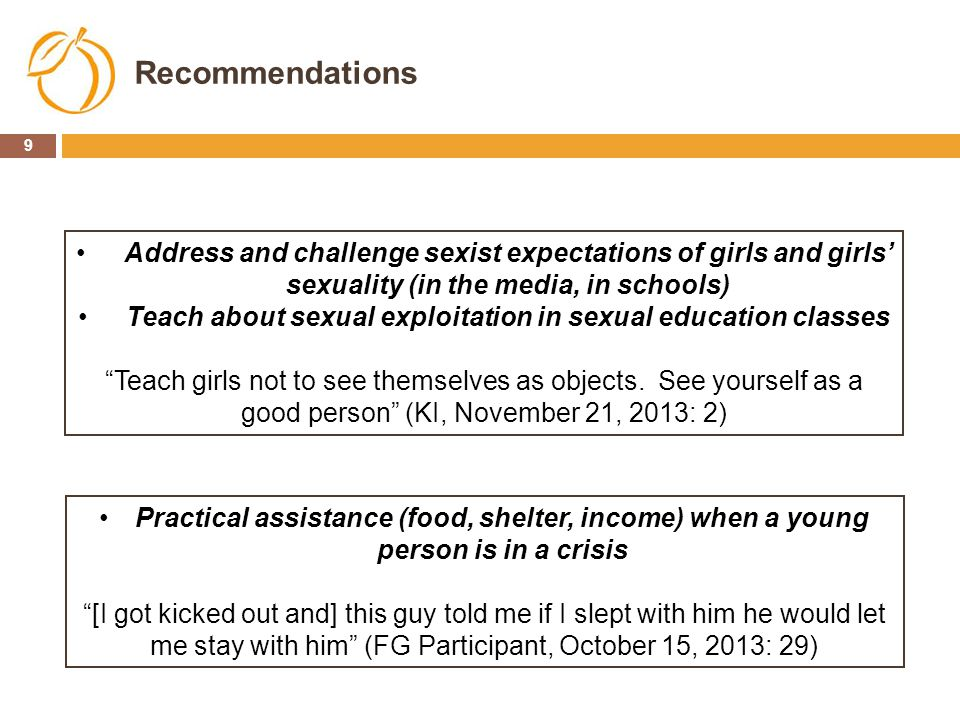 9 Recommendations Address and challenge sexist expectations of girls and girls' sexuality (in the media, in schools) Teach about sexual exploitation i