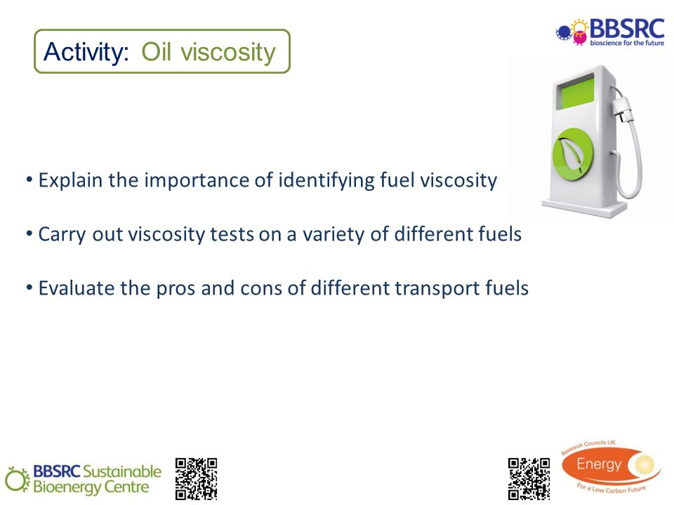 Activity: Oil viscosity Explain the importance of identifying fuel viscosity Carry out viscosity tests on a variety of different fuels Evaluate the pros and cons of different transport fuels