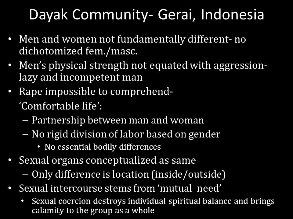 Dayak Community- Gerai, Indonesia Men and women not fundamentally different- no dichotomized fem./masc. Men's physical strength not equated with aggre