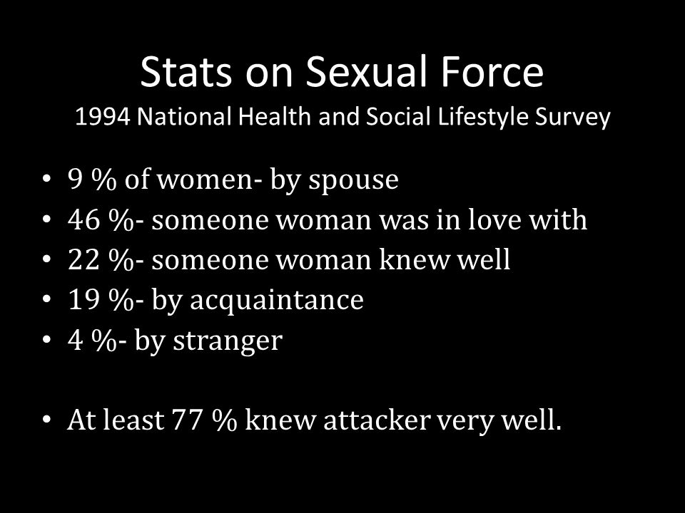 Stats on Sexual Force 1994 National Health and Social Lifestyle Survey 9 % of women- by spouse 46 %- someone woman was in love with 22 %- someone woma
