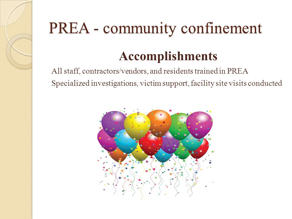 PREA - community confinement Accomplishments All staff, contractors/vendors, and residents trained in PREA Specialized investigations, victim support, facility site visits conducted