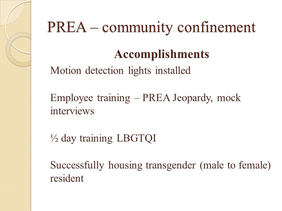 PREA – community confinement Accomplishments Motion detection lights installed Employee training – PREA Jeopardy, mock interviews ½ day training LBGTQI Successfully housing transgender (male to female) resident