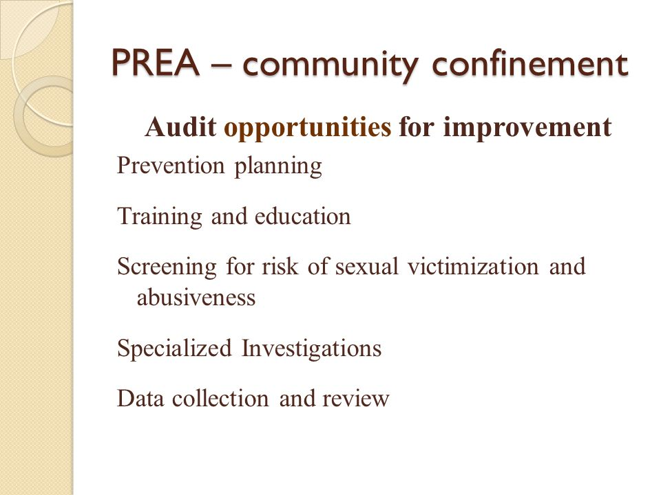 PREA – community confinement Audit opportunities for improvement Prevention planning Training and education Screening for risk of sexual victimization and abusiveness Specialized Investigations Data collection and review