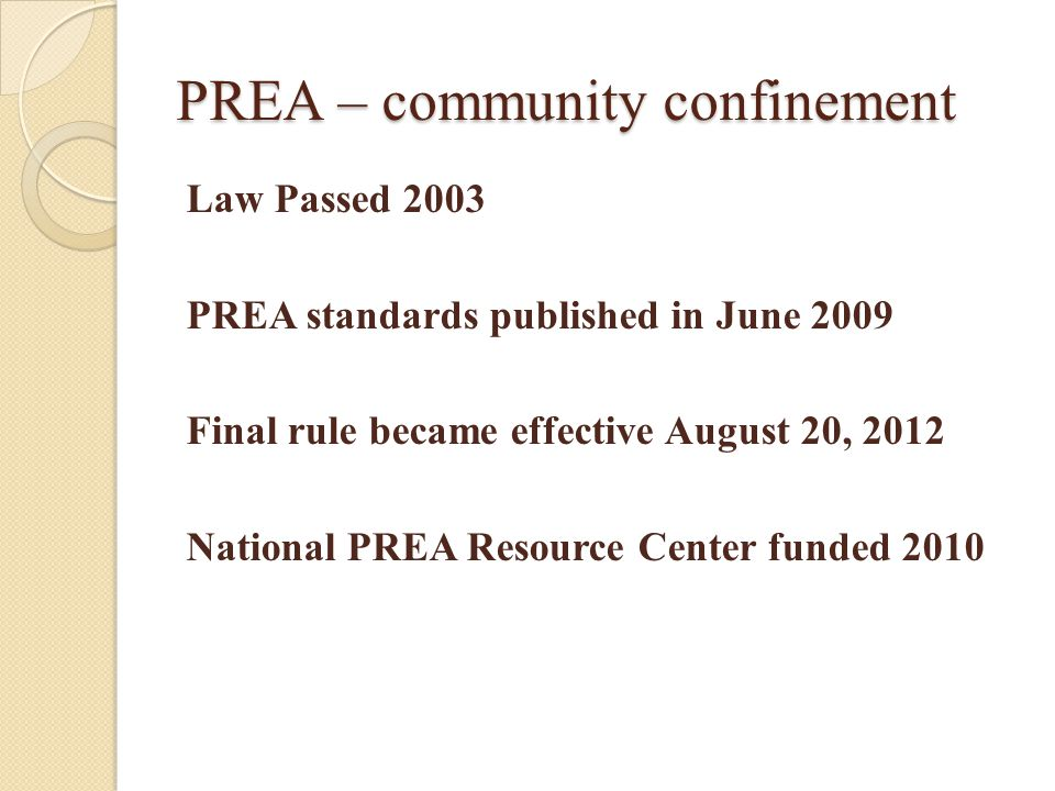 PREA – community confinement Law Passed 2003 PREA standards published in June 2009 Final rule became effective August 20, 2012 National PREA Resource Center funded 2010