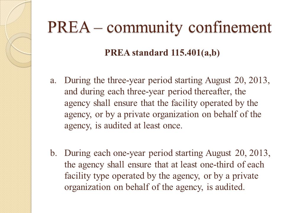 PREA – community confinement PREA standard 115.401(a,b) a.During the three-year period starting August 20, 2013, and during each three-year period thereafter, the agency shall ensure that the facility operated by the agency, or by a private organization on behalf of the agency, is audited at least once.