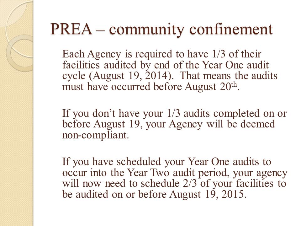 PREA – community confinement Each Agency is required to have 1/3 of their facilities audited by end of the Year One audit cycle (August 19, 2014).
