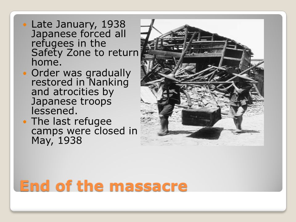 End of the massacre Late January, 1938 Japanese forced all refugees in the Safety Zone to return home.