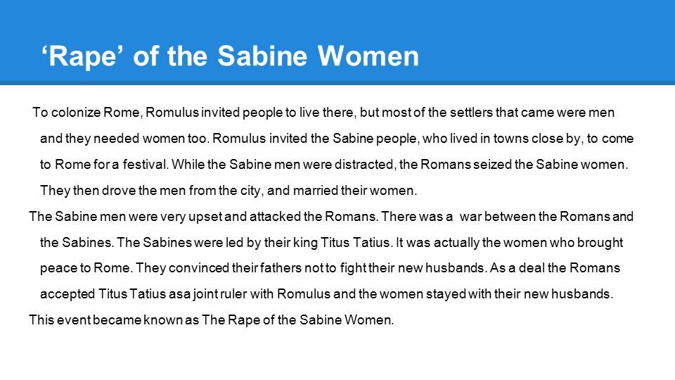 'Rape' of the Sabine Women To colonize Rome, Romulus invited people to live there, but most of the settlers that came were men and they needed women t