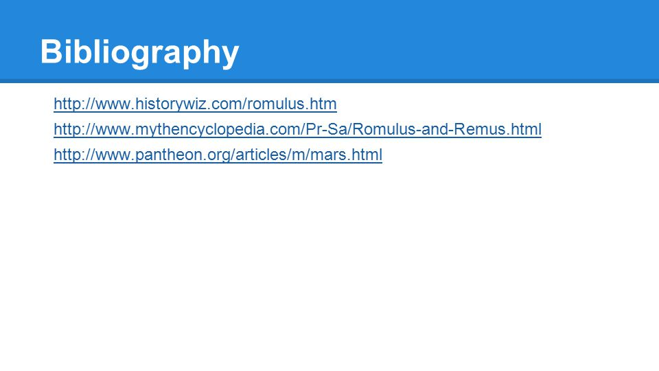 Bibliography http://www.historywiz.com/romulus.htm http://www.mythencyclopedia.com/Pr-Sa/Romulus-and-Remus.html http://www.pantheon.org/articles/m/mars.html