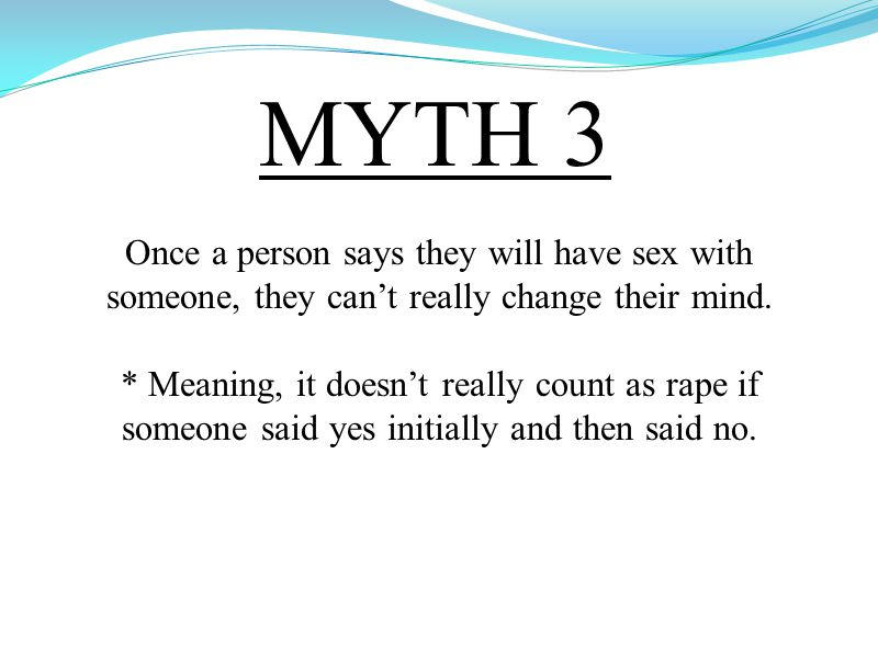 MYTH 3 Once a person says they will have sex with someone, they can't really change their mind.