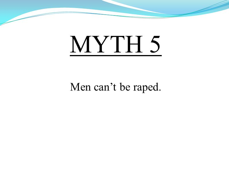 MYTH 5 Men can't be raped.