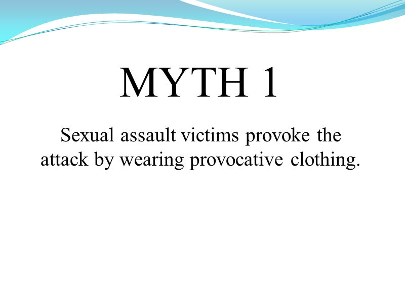 MYTH 1 Sexual assault victims provoke the attack by wearing provocative clothing.