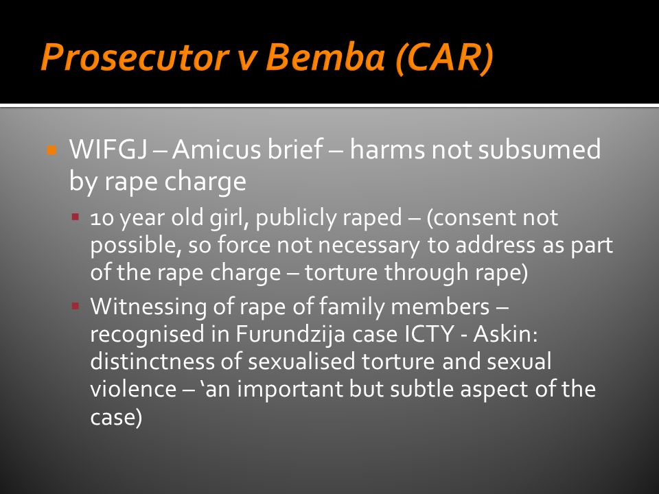  WIFGJ – Amicus brief – harms not subsumed by rape charge  10 year old girl, publicly raped – (consent not possible, so force not necessary to address as part of the rape charge – torture through rape)  Witnessing of rape of family members – recognised in Furundzija case ICTY - Askin: distinctness of sexualised torture and sexual violence – 'an important but subtle aspect of the case)