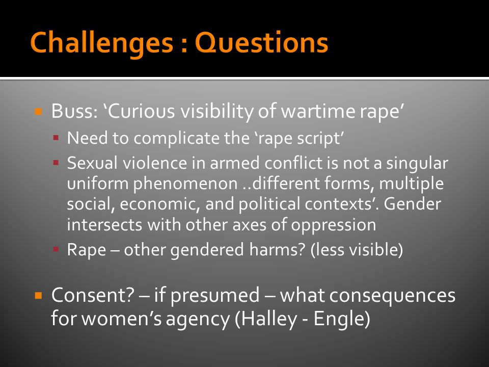  Buss: 'Curious visibility of wartime rape'  Need to complicate the 'rape script'  Sexual violence in armed conflict is not a singular uniform phenomenon..different forms, multiple social, economic, and political contexts'.