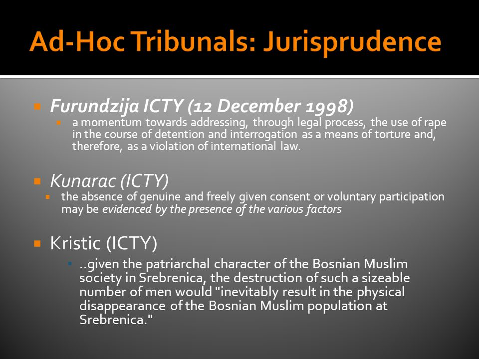  Furundzija ICTY (12 December 1998)  a momentum towards addressing, through legal process, the use of rape in the course of detention and interrogation as a means of torture and, therefore, as a violation of international law.