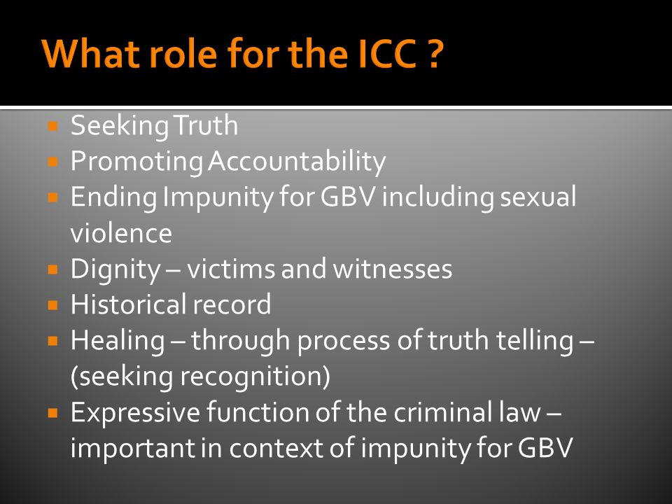  Seeking Truth  Promoting Accountability  Ending Impunity for GBV including sexual violence  Dignity – victims and witnesses  Historical record  Healing – through process of truth telling – (seeking recognition)  Expressive function of the criminal law – important in context of impunity for GBV