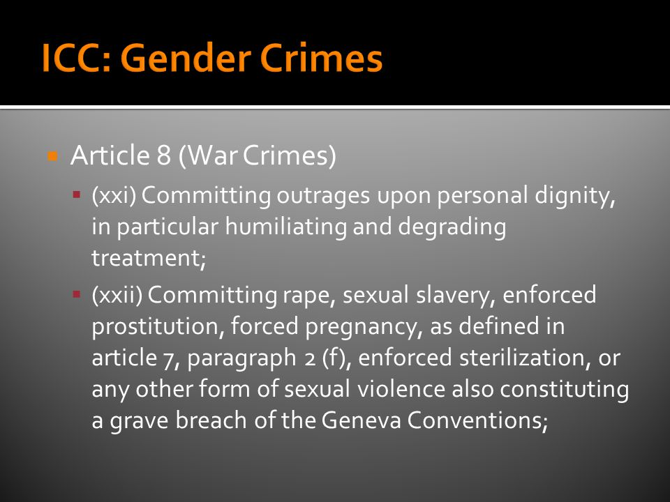  Article 8 (War Crimes)  (xxi) Committing outrages upon personal dignity, in particular humiliating and degrading treatment;  (xxii) Committing rape, sexual slavery, enforced prostitution, forced pregnancy, as defined in article 7, paragraph 2 (f), enforced sterilization, or any other form of sexual violence also constituting a grave breach of the Geneva Conventions;